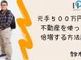 【IPAチャンネル】(鈴木vol.18) 元手500万円を不動産を使って倍増する方法